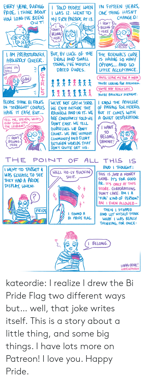 Pride Flags: EVERY YEAR, WING I TOLD PEOPLE WHEN IN FIPTEEN YEARS  PRIDE, I THINK ABOTAS 12. WENT TO ONE THING HASNT  HodLON6 IVEBEEN İHEKS PARADE AT 13.1 or  CHANGE D:  PON'T  BELDNG  DONT  BELONS  HERE  ABSUIRDuY QuEERDRAW AND SMALL IS HAVING SO MANY  TOWNS, VVE MOSTLY  DATED OuDES.  I OPTIONS  | LittlE ACCEPTANCE.  AND SO  COME ON  NOw  贮|  YOu'LL LEANE ME FOR A MAN  You'RE LOOKING FOR ATTENTION.  OURE NOT REAULY GAY  YORE BASICALLY STRAIGHT  IN STRAIGHT' COuPCESWEEXST OMISIDE THEOF PASSING FOR HEIERC,  HAVE IT EASY, BUT.RAINBOW AND IN IT. WE BuT IT COMES WITH  TELL ME, seen, wu AT'S)  I ARE CONSTArLY TOLD WE | A QuiET DES ERATION:  DONT EXIST. WE TELL  OuSELUES WE CONT  CouNT. WE ARE WITHOUT I TO  COMMUNITY AND FLOAT BELONG  BETWEEN WORLOS THATDAMWIT  THE LESBIAN?  IWANT  BELONG  HERE  DON'T QuITE GET us.   THE POINTOF ALL THIS IS  AND I THOuGHt  WELL HO-LY FUCKIN  SHIT.  THIS IS JWST A MONEY  THEY HAD A PRIDE  DISPUA, WHEN:  GRAB. IT'S FOR G00D  PR. tTS ON AT THIS  +  | | SORE. CORPORATIONS  PON'T CARE. AMI A  FLAC' KIND OF PERSON?  AM I EVEN ALLOUED-  THEN I STOPPED  AND LEr MYSELF THINK  PRI  FOuNDA  BI PRIDE FLAGWHATWAS REALY  THINKING, FOR ONCE  KATELETHZU17 kateordie: I realize I drew the Bi Pride Flag two different ways but… well, that joke writes itself. This is a story about a little thing, and some big things. I have lots more on Patreon! I love you. Happy Pride.