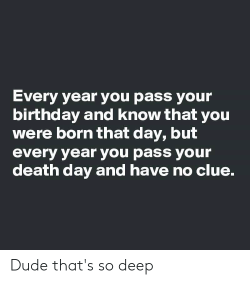 Birthday, Dude, and Death: Every year you pass your  birthday and know that you  were born that day, but  every year you pass your  death day and have no clue. Dude that's so deep
