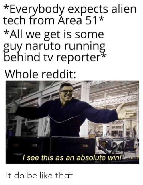 Reporter: *Everybody expects alien  tech from Área 51*  *All we get is some  guy naruto running  behind tv reporter*  Whole reddit:  I see this as an absolute win!! It do be like that