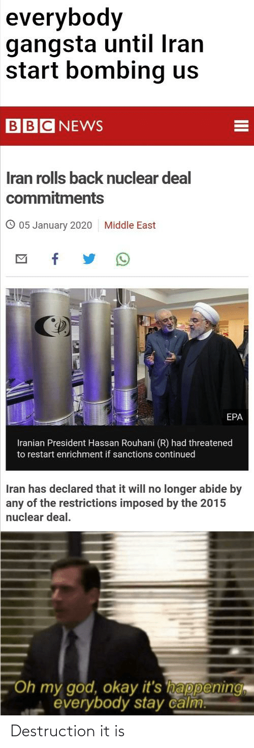 """epa: everybody  gangsta until Iran  start bombing us  BBC NEWS  Iran rolls back nuclear deal  commitments  O 05 January 2020  Middle East  EPA  Iranian President Hassan Rouhani (R) had threatened  to restart enrichment if sanctions continued  Iran has declared that it will no longer abide by  any of the restrictions imposed by the 2015  nuclear deal.  """"Oh my god, okay it's happening  everybody stay calm.  II Destruction it is"""