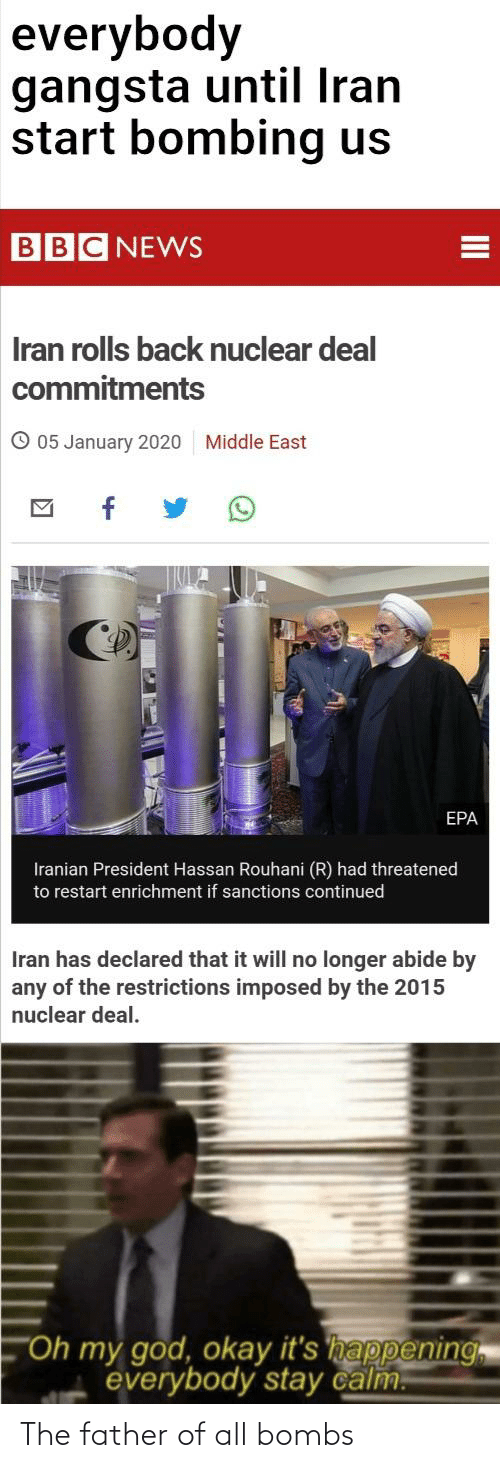"""epa: everybody  gangsta until Iran  start bombing us  BBC NEWS  Iran rolls back nuclear deal  commitments  O 05 January 2020  Middle East  EPA  Iranian President Hassan Rouhani (R) had threatened  to restart enrichment if sanctions continued  Iran has declared that it will no longer abide by  any of the restrictions imposed by the 2015  nuclear deal.  """"Oh my god, okay it's happening  everybody stay calm.  II The father of all bombs"""