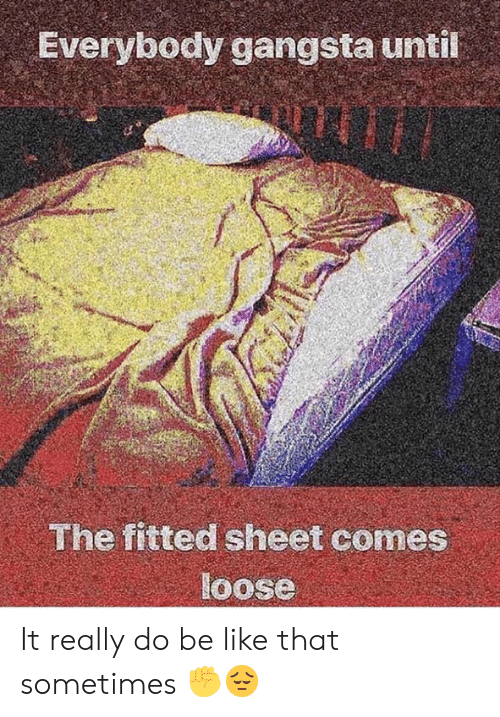 Fitted: Everybody gangsta until  The fitted sheet comes  loose It really do be like that sometimes ✊️😔