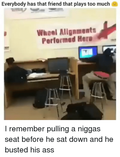 Ass, Funny, and Too Much: Everybody has that friend that plays too much e  Wheel Allgnments  Performed Hera I remember pulling a niggas seat before he sat down and he busted his ass