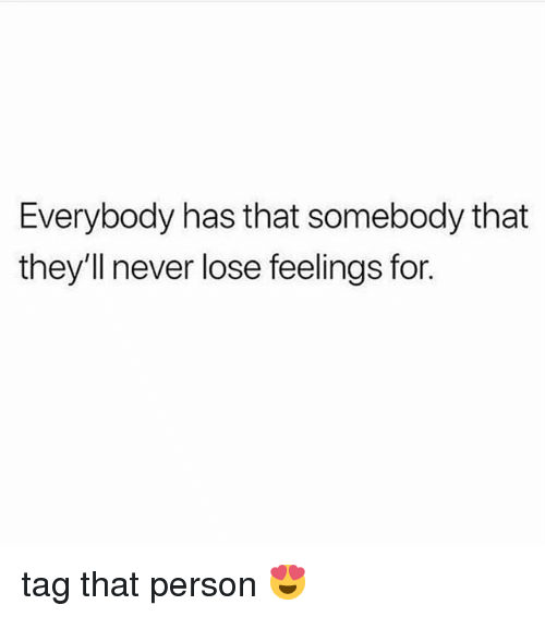 Memes, Never, and 🤖: Everybody has that somebody that  they'll never lose feelings for. tag that person 😍