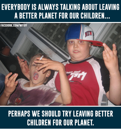 Children, Facebook, and facebook.com: EVERYBODY IS ALWAYS TALKING ABOUT LEAVING  A BETTER PLANET FOR OUR CHILDREN.  FACEBOOK.COM/WFOFF  PERHAPS WE SHOULD TRY LEAVING BETTER  CHILDREN FOR OUR PLANET.