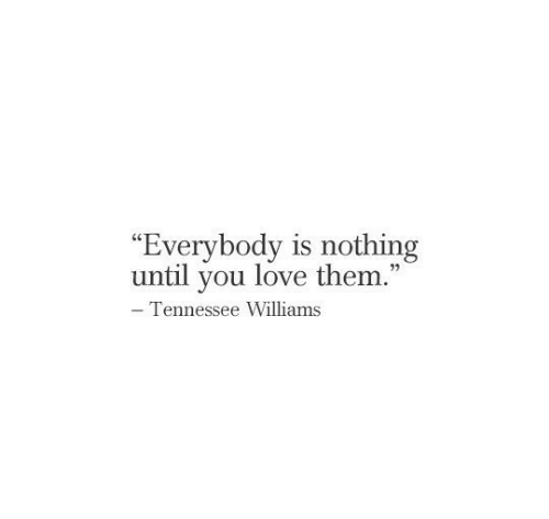 "Love, Tennessee, and Williams: ""Everybody is nothing  until you love them.""  - Tennessee Williams"