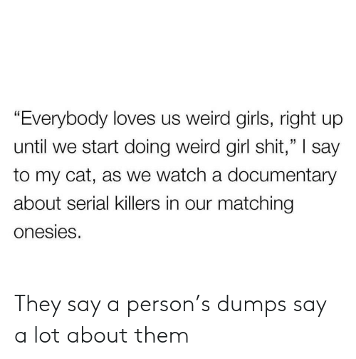 """Girls, Shit, and Weird: """"Everybody loves us weird girls, right up  until we start doing weird girl shit,"""" I say  to my cat, as we watch a documentary  about serial killers in our matching  onesies. They say a person's dumps say a lot about them"""
