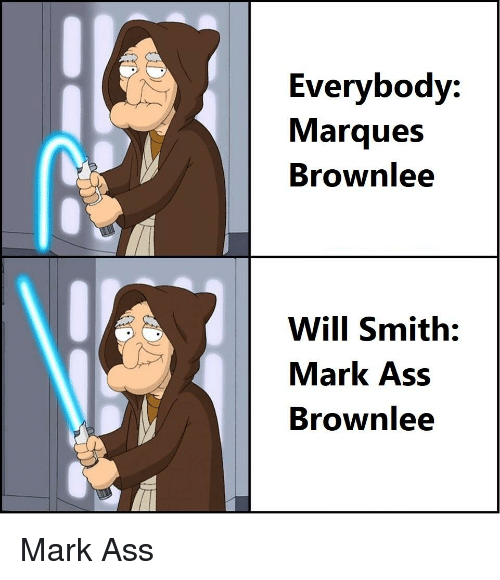 Ass, Will Smith, and Will: Everybody:  Marques  Brownlee  Will Smith:  Mark Ass  Brownlee