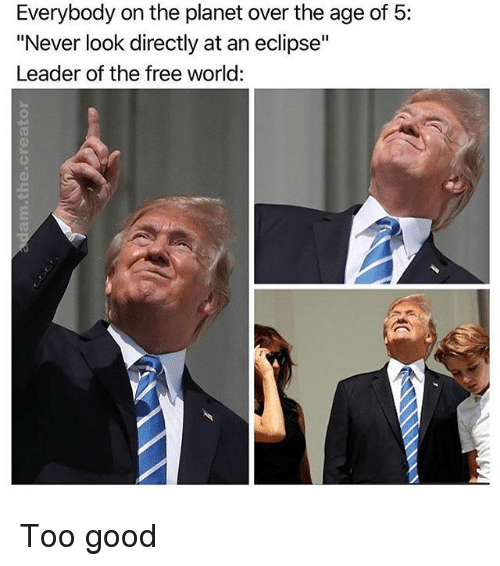 """the-free-world: Everybody on the panet over the age of 5:  """"Never look directly at an eclipse""""  Leader of the free world:  0) Too good"""