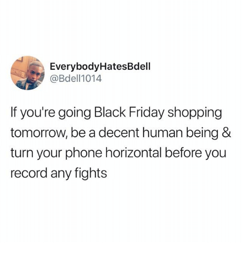 Black Friday, Friday, and Phone: EverybodyHatesBdell  @Bdell1014  If you're going Black Friday shopping  tomorrow, be a decent human being &  turn your phone horizontal before you  record any fights