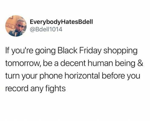 Black Friday, Dank, and Friday: EverybodyHatesBdell  @Bdell1014  If you're going Black Friday shopping  tomorrow, be a decent human being &  turn your phone horizontal before you  record any fights