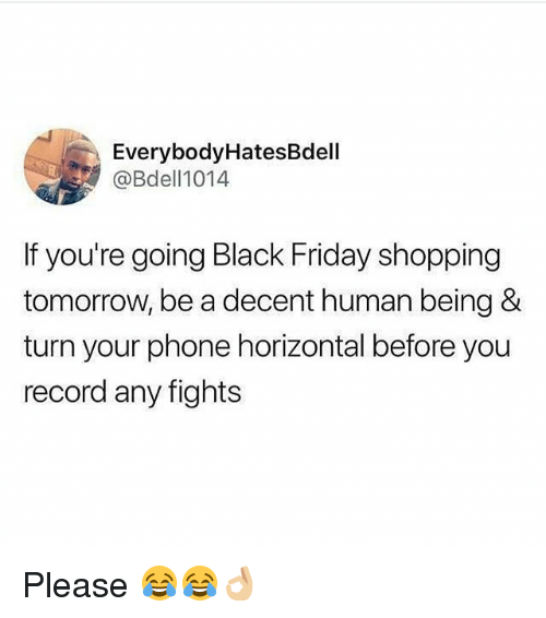 Black Friday, Friday, and Funny: EverybodyHatesBdell  @Bdell1014  If you're going Black Friday shopping  tomorrow, be a decent human being &  turn your phone horizontal before you  record any fights Please 😂😂👌🏼