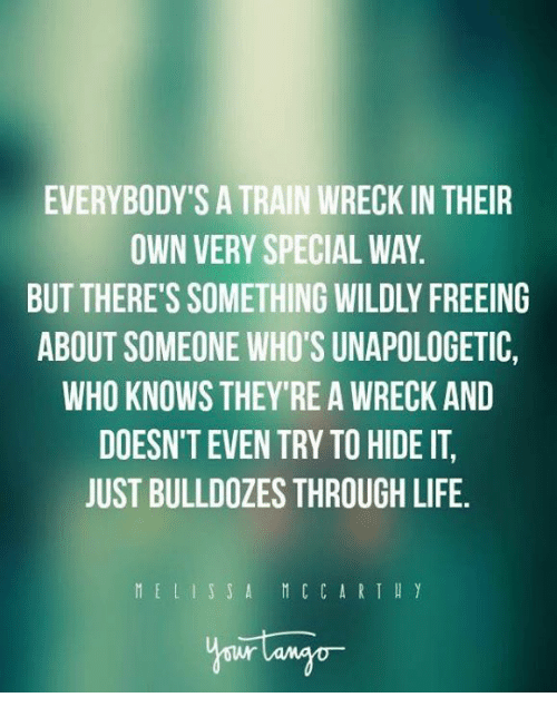 Life, Memes, and Train: EVERYBODY'S A TRAIN WRECK IN THEIR  OWN VERY SPECIAL WAY  BUT THERE'S SOMETHING WILDLY FREEING  ABOUT SOMEONE WHO'S UNAPOLOGETIC,  WHO KNOWS THEY'RE A WRECK AND  DOESN'T EVEN TRY TO HIDE IT  JUST BULLDOZES THROUGH LIFE.