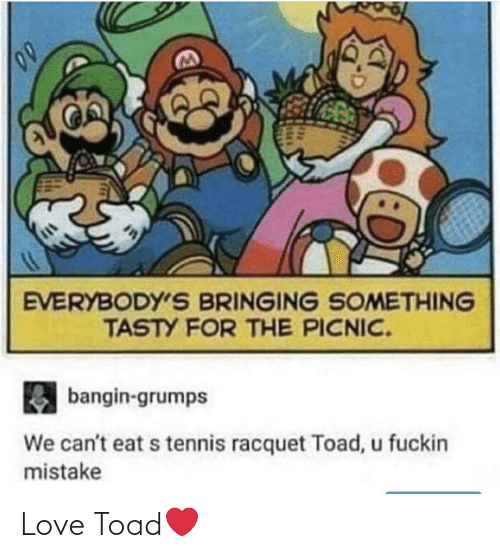 mistake: EVERYBODY'S BRINGING SOMETHING  TASTY FOR THE PICNIC.  bangin-grumps  We can't eat s tennis racquet Toad, u fuckin  mistake Love Toad❤️