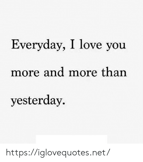 And More: Everyday, I love you  more and more than  yesterday https://iglovequotes.net/