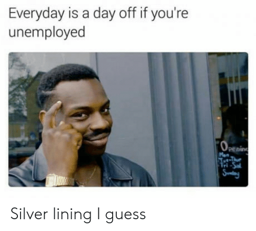 Guess, Silver, and Day: Everyday is a day off if you're  unemployed  penin  ri Silver lining I guess