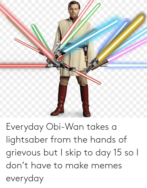 Make Memes: Everyday Obi-Wan takes a lightsaber from the hands of grievous but I skip to day 15 so I don't have to make memes everyday