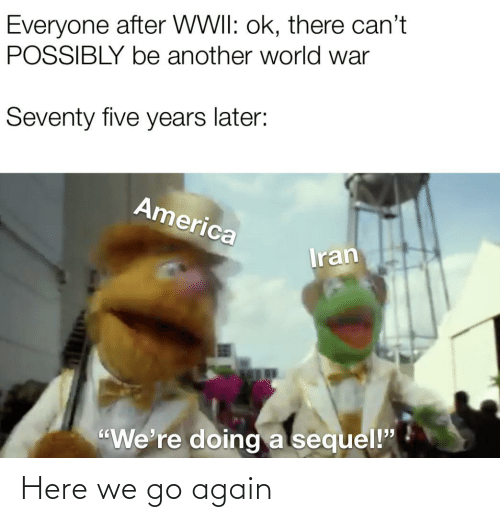 "later: Everyone after WWII: ok, there can't  POSSIBLY be another world war  Seventy five years later:  America  Iran  ""We're doing a sequel!"" Here we go again"