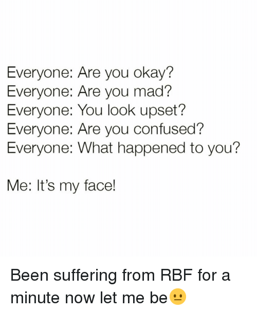 Confused, Funny, and Okay: Everyone: Are you okay?  Everyone: Are you mad?  Everyone: You look upset?  Everyone: Are you confused?  Everyone: What happened to you?  Me: It's my face! Been suffering from RBF for a minute now let me be😐