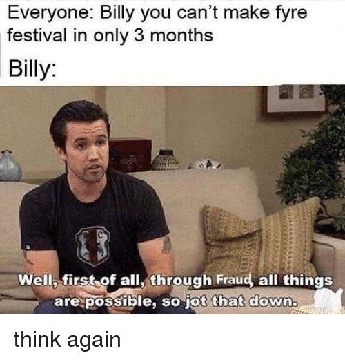Festival, Dank Memes, and Down: Everyone: Billy you can't make fyre  festival in only 3 months  Billy  Well, first of all, through Fraud, all things  are possible, so jot that down think again