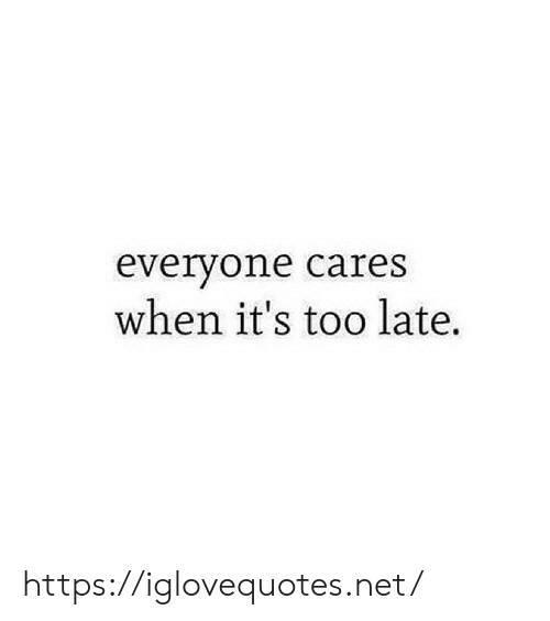 Cares: everyone cares  when it's too late. https://iglovequotes.net/