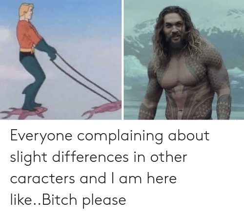 Bitch, Bitch Please, and Please: Everyone complaining about slight differences in other caracters and I am here like..Bitch please