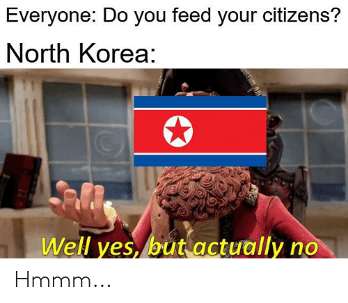North Korea, Dank Memes, and Yes: Everyone: Do you feed your citizens?  North Korea:  Well yes, but actually no Hmmm...