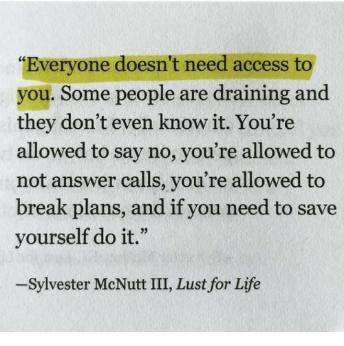 "Life, Access, and Break: ""Everyone doesn't need access to  you. Some people are draining and  they don't even know it. You're  allowed to say no, you're allowed to  not answer calls, you're allowed to  break plans, and if you need to save  yourself do it.""  -Sylvester McNutt III, Lust for Life"