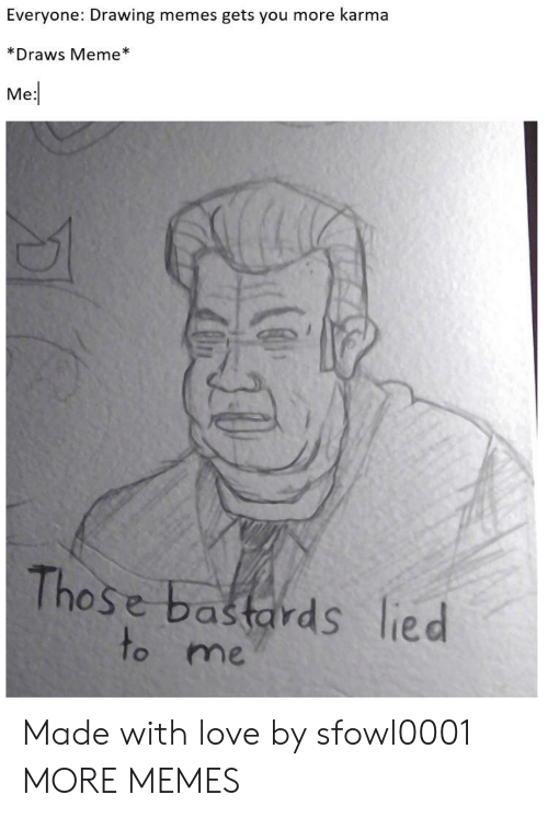 Dank, Love, and Meme: Everyone: Drawing memes gets you more karma  *Draws Meme  Me  Those bastards lied  to me Made with love by sfowl0001 MORE MEMES