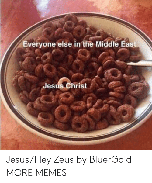 Dank, Jesus, and Memes: Everyone else in the Middle East  Jesus Christ Jesus/Hey Zeus by BluerGold MORE MEMES