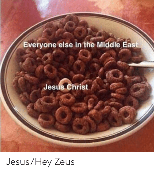 Jesus, The Middle, and Zeus: Everyone else in the Middle East  Jesus Christ Jesus/Hey Zeus