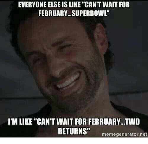 """Memes, Superbowl, and 🤖: EVERYONE ELSE IS LIKE """"CAN'T WAIT FOR  FEBRUARY SUPERBOWL""""  I'M LIKE """"CAN'T WAIT FOR FEBRUARY...TWD  RETURNS""""  meme generator net"""