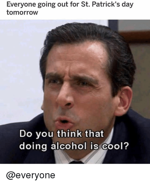 Memes, Alcohol, and Cool: Everyone going out for St. Patrick's day  tomorrow  Do you think that  doing alcohol is cool? @everyone
