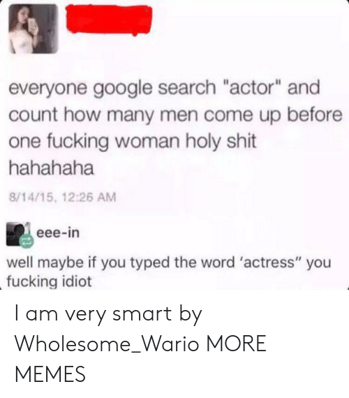"Dank, Fucking, and Google: everyone google search ""actor"" and  count how many men come up before  one fucking woman holy shit  hahahaha  8/14/15, 12:26 AM  eee-in  well maybe if you typed the word 'actress"" you  fucking idiot I am very smart by Wholesome_Wario MORE MEMES"