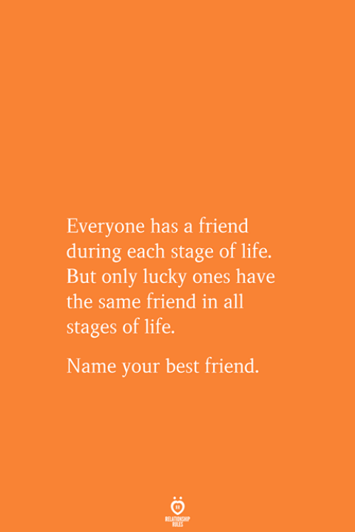 Best Friend, Life, and Best: Everyone has a friend  during each stage of life.  But only lucky ones have  the same friend in all  stages of life.  Name your best friend.  RELATIONSHIP  ES