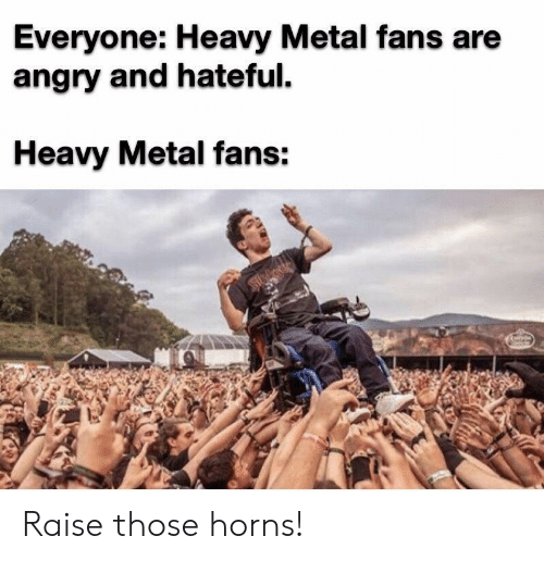 hateful: Everyone: Heavy Metal fans are  angry and hateful  Heavy Metal fans: Raise those horns!