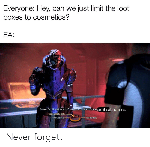 Never, Can, and For: Everyone: Hey, can we just limit the loot  boxes to cosmetics?  EA:  Garrus: Can it wait for a bit? r  e of some profit calculations  t want to talk  Just  Goodbye  Investigate Never forget.