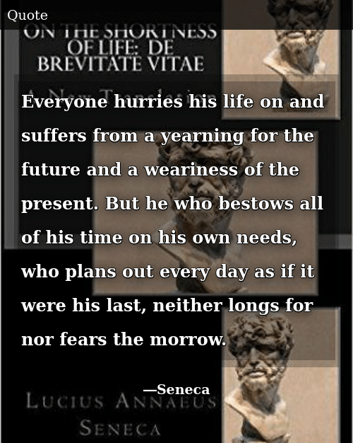 Future, Life, and Time: Everyone hurries his life on and suffers from a yearning for the future and a weariness of the present. But he who bestows all of his time on his own needs, who plans out every day as if it were his last, neither longs for nor fears the morrow.
