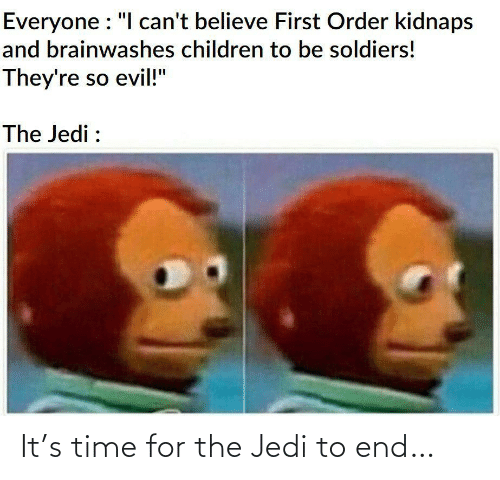"Soldiers: Everyone : ""I can't believe First Order kidnaps  and brainwashes children to be soldiers!  They're so evil!""  The Jedi : It's time for the Jedi to end…"