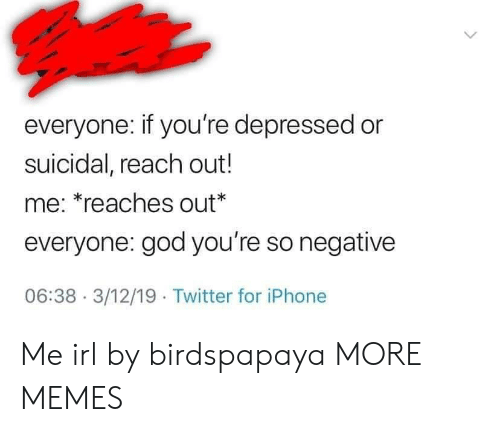 Dank, God, and Iphone: everyone: if you're depressed or  suicidal, reach out!  me: *reaches out*  everyone: god you're so negative  06:38- 3/12/19 Twitter for iPhone Me irl by birdspapaya MORE MEMES
