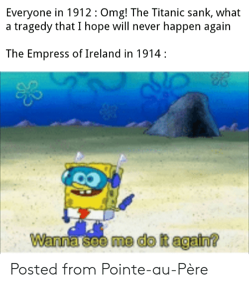 Do It Again, Omg, and Reddit: Everyone in 1912:Omg! The Titanic sank, what  a tragedy that I hope will never happen again  The Empress of Ireland in 1914  Wanna'see me do it again? Posted from Pointe-au-Père