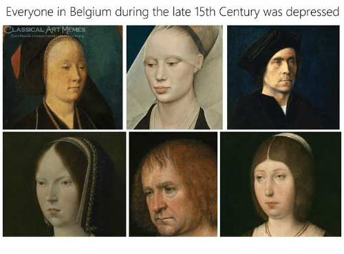 Belgium: Everyone in Belgium during the late 15th Century was depressed  CLASSICAL ART MEMES