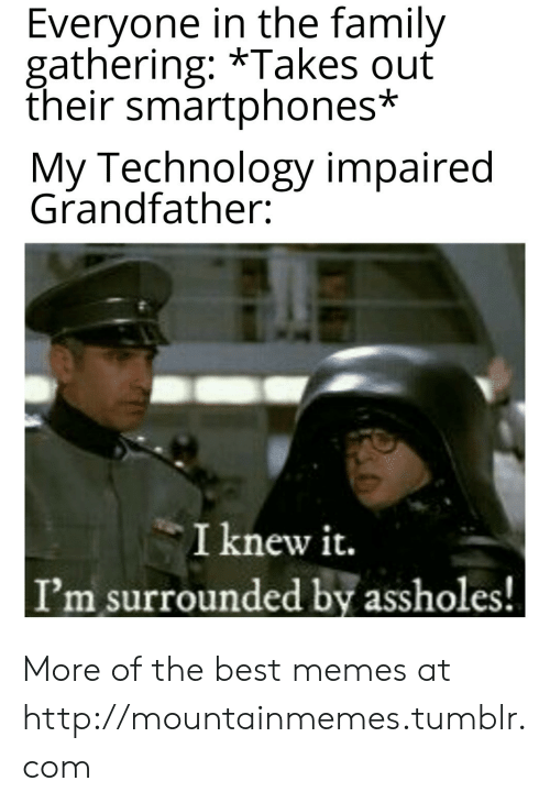 Knew It: Everyone in the family  gathering: *Takes ouť  their smartphones*  My Technology impaired  Grandfather:  I knew it.  I'm surrounded by assholes! More of the best memes at http://mountainmemes.tumblr.com