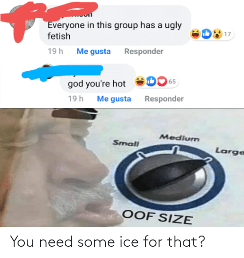 ice: Everyone in this group has a ugly  fetish  17  19h Me gusta Responder  65  god you're hot  Me gusta Responder  19h  Medium  Small  Large  OOF SIZE You need some ice for that?