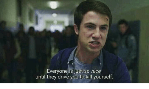 kill yourself: Everyone is just so nice  until they drive you to kill yourself.