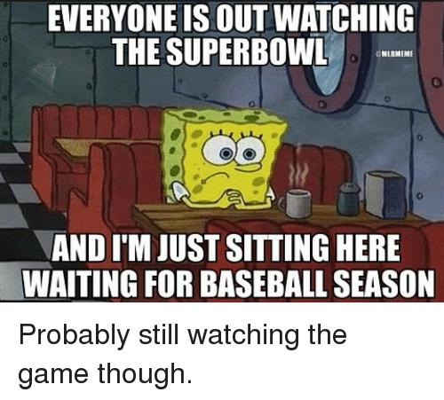 Baseballisms: EVERYONE IS OUT WATCHING  THE SUPERBOWL  MLBMEMI  AND ITM JUST SITTINGHERE  WAITING FOR BASEBALL SEASON Probably still watching the game though.