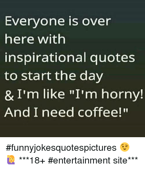 coffee meme - Everyone Is Over Here With Inspirational Quotes to Start the Day ... #needCoffee
