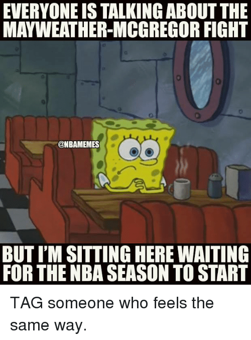 Mayweather, Nba, and Tag Someone: EVERYONE IS TALKING ABOUTTHE  MAYWEATHER-MCGREGOR FIGHT  @NBAMEMES  BUT I'M SITTING HERE WAITING  FOR THE NBA SEASON TO START TAG someone who feels the same way.