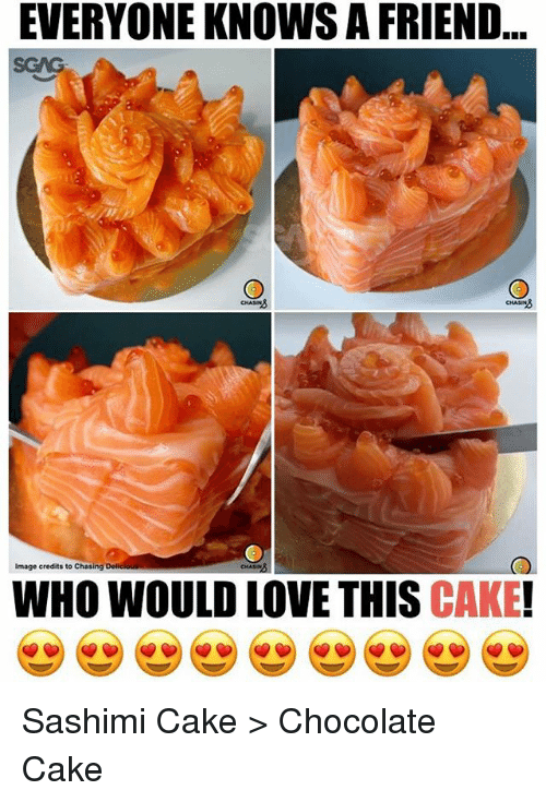 Love, Memes, and Cake: EVERYONE KNOWS A FRIEND  SGAG  CHASIN  Image credits to Chasing  WHO WOULD LOVE THIS CAKE! Sashimi Cake > Chocolate Cake