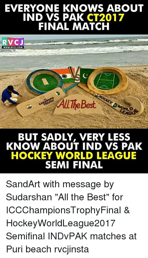 "Hockey, Memes, and Beach: EVERYONE KNOWS ABOUT  IND VS PAK  CT2017  FINAL MATCH  RVC J  WWW. RVCJ.COM  BUT SADLY, VERY LESS  KNOW ABOUT IND VS PAK  HOCKEY WORLD LEAGUE  SEMI FINAL SandArt with message by Sudarshan ""All the Best"" for ICCChampionsTrophyFinal & HockeyWorldLeague2017 Semifinal INDvPAK matches at Puri beach rvcjinsta"